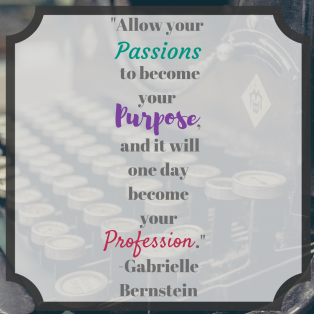 _Allow your passion to become your purpose, and it will one day become your profession._ Gabrielle Bernstein