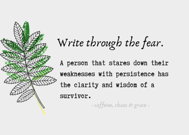 Writing through the fear.   A person that stares down their weaknesses with persistence has the clarity and wisdom of a survivor. -Caffeine, Chaos & Grace